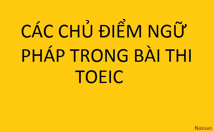 CÁC CHỦ ĐIỂM NGỮ PHÁP TRONG BÀI THI TOEIC